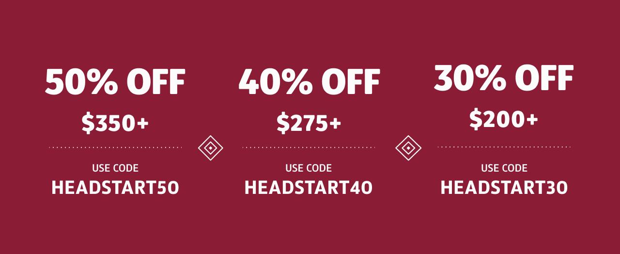50% off %375; Use Code HEADSTART50; 40% off $275; Use Code HEADSTART40; 30% off $225; Use Code HEADSTART30