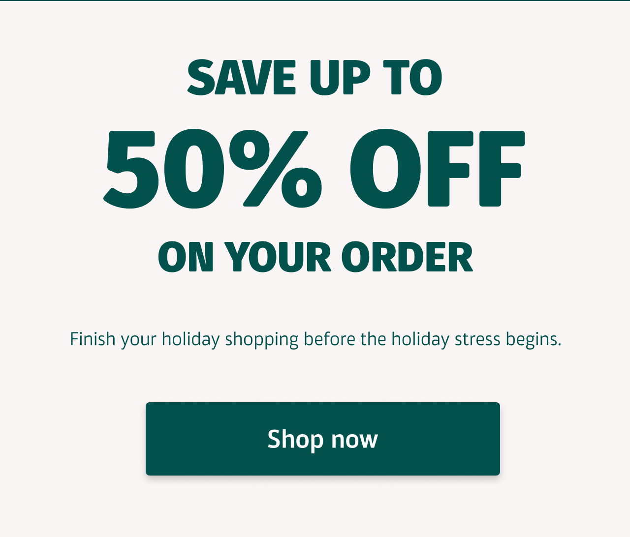Save Up To 50% Off on Your Order; Finish your holiday shipping before the holiday stress begins. Shop now