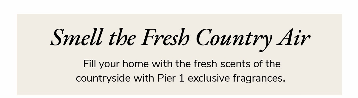 Smell the fresh country air. Fill your home with the fresh scents of the countryside with Pier 1 exclusive fragrances. | SHOP NOW