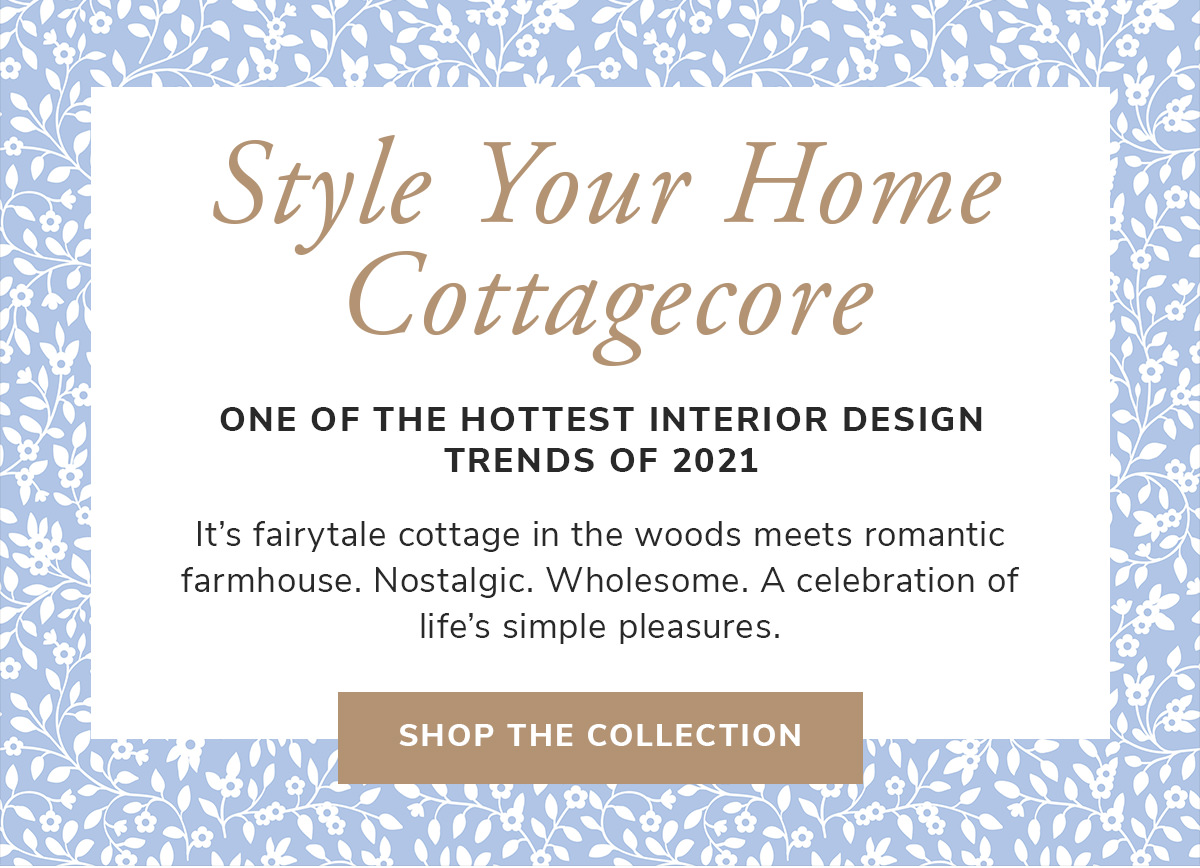 Style Your Home Cottagecore. One of the hottest interior design trends of 2021.   SHOP THE COLLECTION