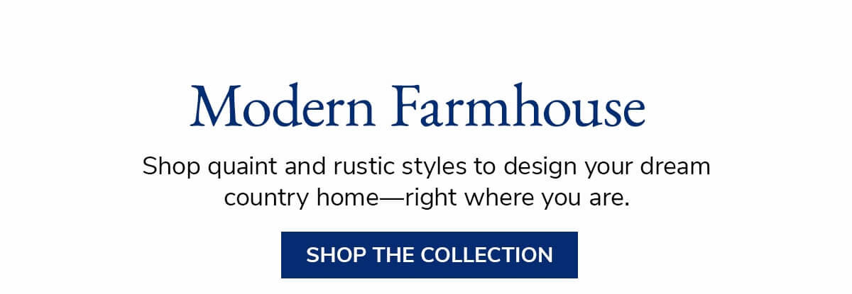 Modern Farhouse. Shop Quaint and rustic styles to design your dream country home - right where you are. | SHOP THE COLLECTION