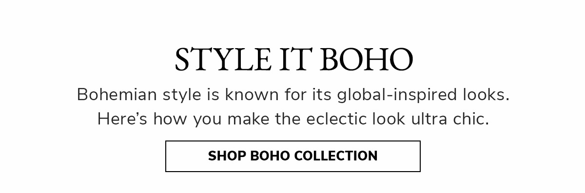 Style it Boho. Bohemian style is known for its global-inspired looks. Here´s how you make the eclectic look ultra chic.   SHOP BOHO COLLECTION