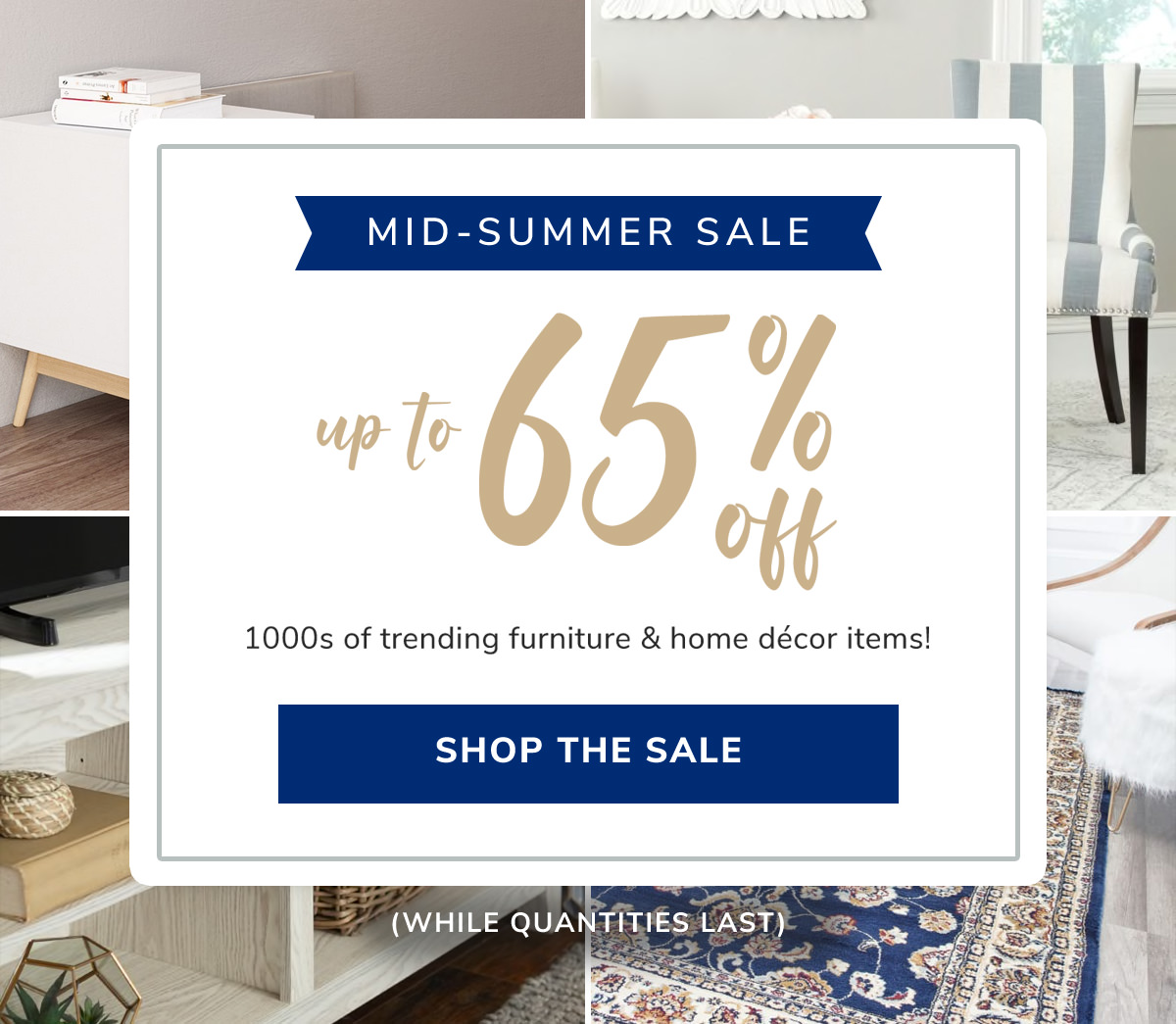Mid Summer Sale. Up to 65% Off! 1000s of trending furniture & home decor items!