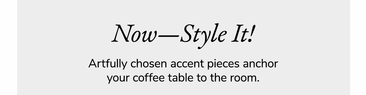 Now-Style it! Artfully chosen accent pieces anchor your coffee table to the room, | SHOP NOW