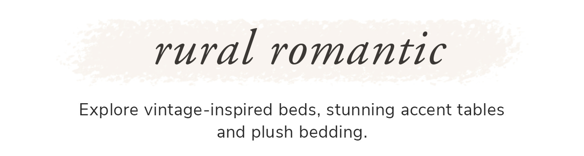 Rural Romantic. Explore Vintage-inspired beds, stunning accent tables and plush bedding   SHOP NOW