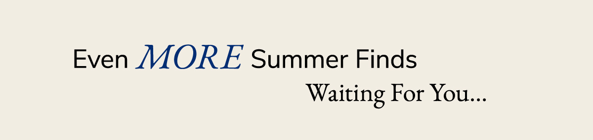 Even More Summer Finds waiting for you.   SHOP NOW