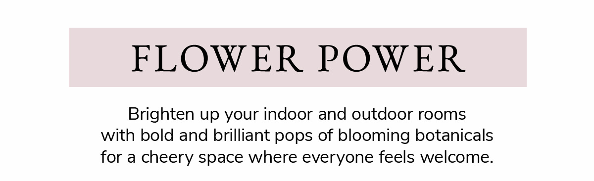 FLOWER POWER. Brighten up your indoorand outdoor rooms with bold and brillian pops of blooming botanicals for a cheery space where everyone feels welcome.   SHOP NOW