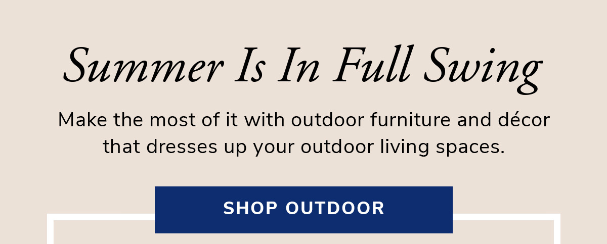 Summer Is In Full Swing. Make the most of it with outdoor furniture and decor that dresses up your outdoor living spaces.   SHOP NOW >