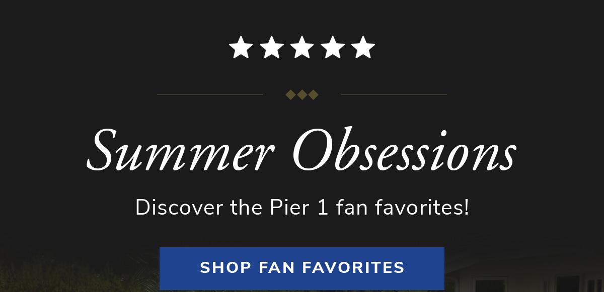 Summer Obsessions. Discover the Pier 1 fan favorites! | SHOP FAN FAVORITES