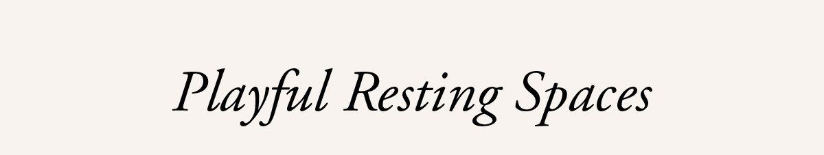 Playful Resting Spaces   SHOP NOW