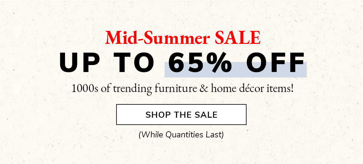 Mid-Summer SALE. Up to 65% off. 1000s of trending furniture & home decor items!   SHOP THE SALE