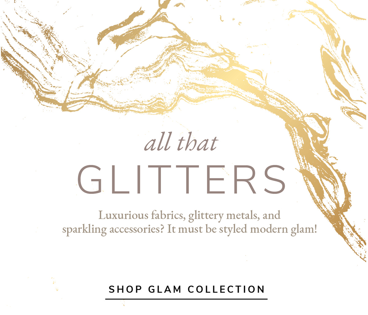 All that GLITTERS. Luxurious fabrics, glittery metals, and sparkling accesories? it mus be styled modern glam!   SHOP GLAM COLLECTION