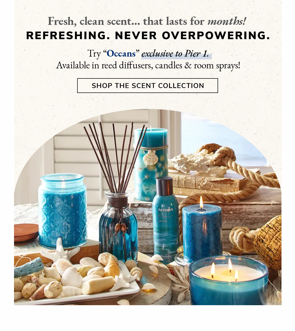 Fresh, clean scent...that lasts for months! Try 'Oceans', exclusive to Pier 1. | SHOP THE SCENT COLLECTION