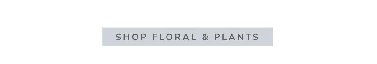 SHOP FLORAL & PLANTS | SHOP NOW