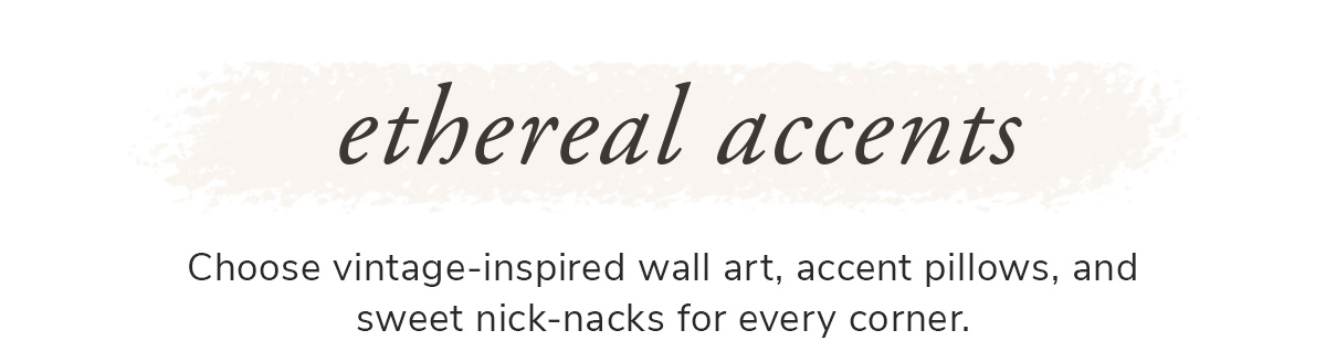 Ethereal accents. Choose vintage-inspired wall art, accent pillows, and sweet nick-nacks for every corner.   SHOP NOW