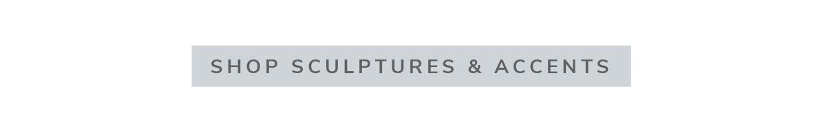 SHOP SCULPTURES & ACCENTS | SHOP NOW