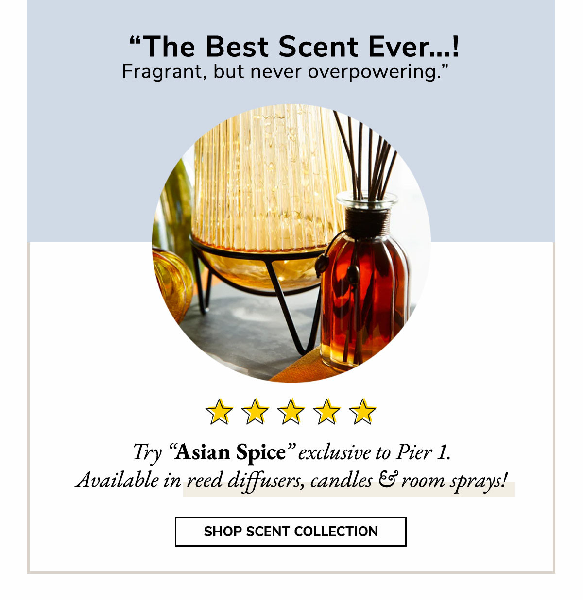The best scent ever! Fragrant, but never overpowering. Try Asian Spice, exclusive to Pier 1.