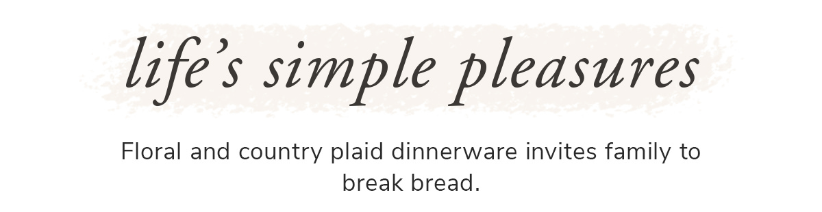 Life's simple pleasures. Floral and country plaid dinnerware invites family to break bread.   SHOP NOW