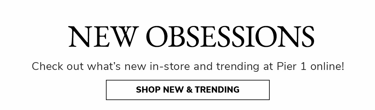 New Obsessions. Check out what's new in-store and trending at Pier 1 online! | SHOP NEW & TRENDING