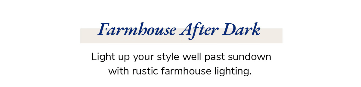 Farmhouse After Dark. Light up your style well past sundown with rustic farmhouse lighting. | SHOP NOW