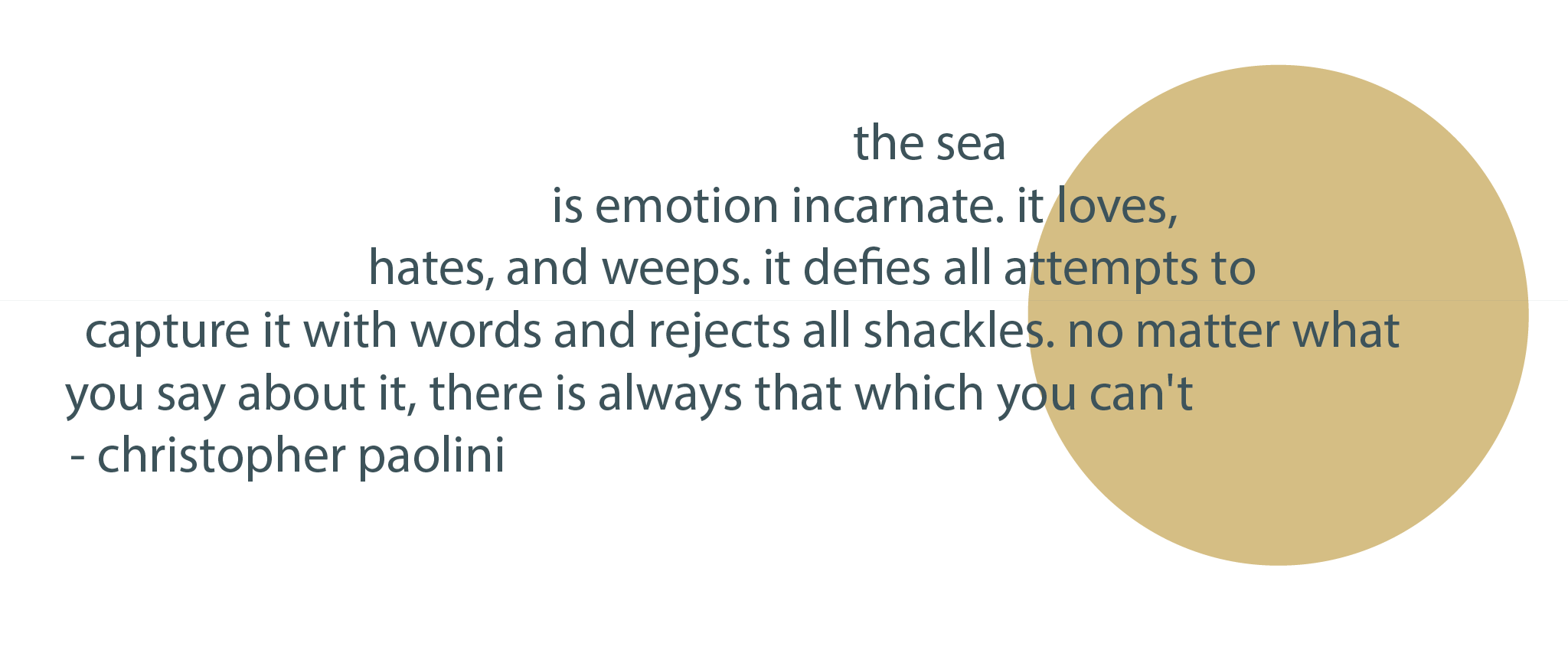 the sea is emotion incarnate. it loves, it hates, it weeps. it defies all attempts to capture with words and rejects all shackles. no matter what you say about it, there is always that which you can't. - christopher paolini