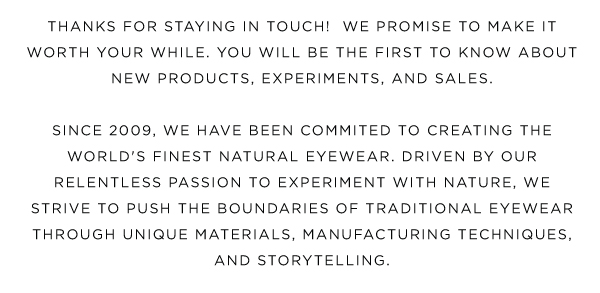 Thanks for staying in touch!  We promise to make it worth your while.  You'll be the first to know about new products, experiments, and sales.