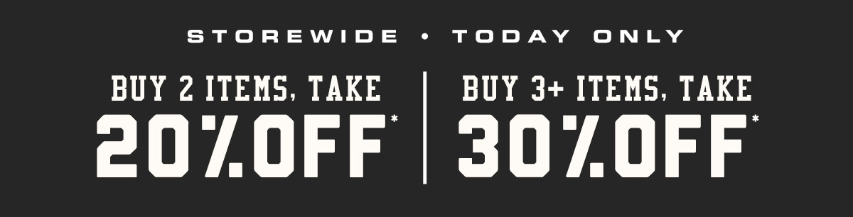 Buy 2 items, take 20% off.* Buy 3+ items, take 30% off.*