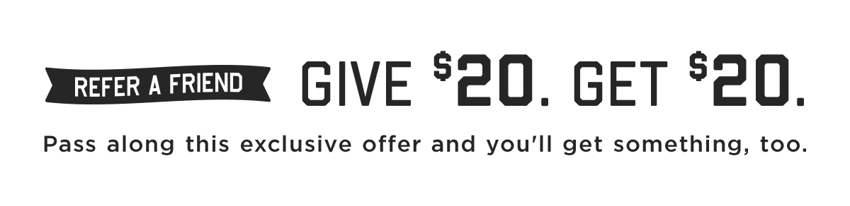 Give $20 | Get $20 or 25% off. Pass along this exclusive offer & choose your reward.