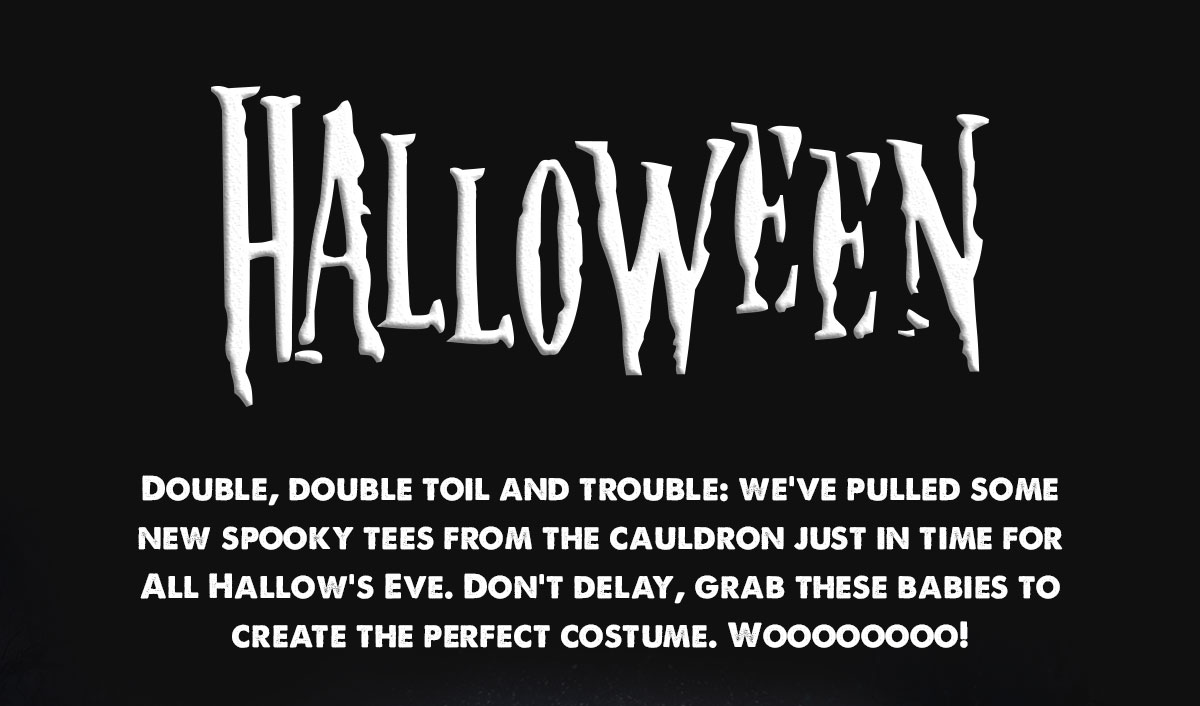 Double, double toil and trouble: we've pulled some new spooky movie tees from the cauldron just in time for All Hallow's Eve. Don't delay, grab these babies to create the perfect costume. Woooooooo!