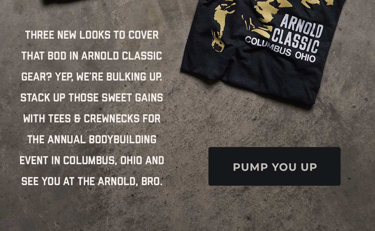 Three new looks to cover that bod in Arnold Classic gear? Yep, we're bulking up. Stack up those sweet gains with tees & crewnecks for the annual bodybuilding event in Columbus, Ohio and see you at the Arnold, bro.