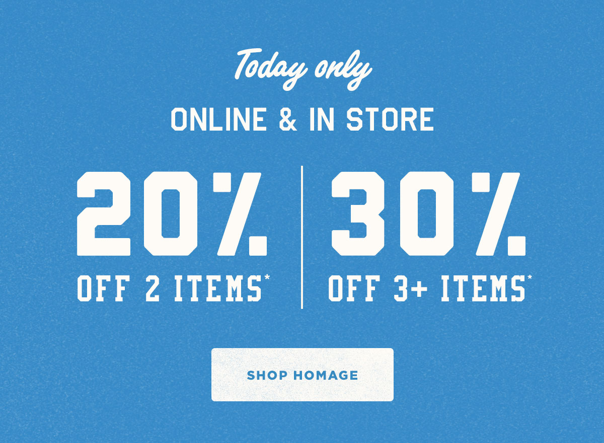 Today only, online and in store. 20% off 2 items*, 30% off 3+ items*.