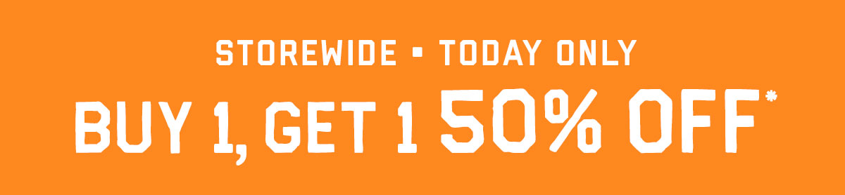 Buy 1, get 1 50% off* storewide, today only!