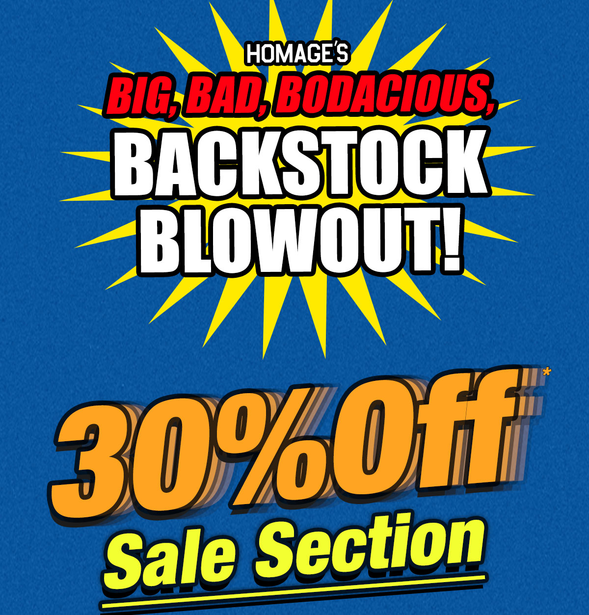 Homage's Big, Bad, Bodacious, BACKSTOCK BLOWOUT! 30% Off* Sale Section