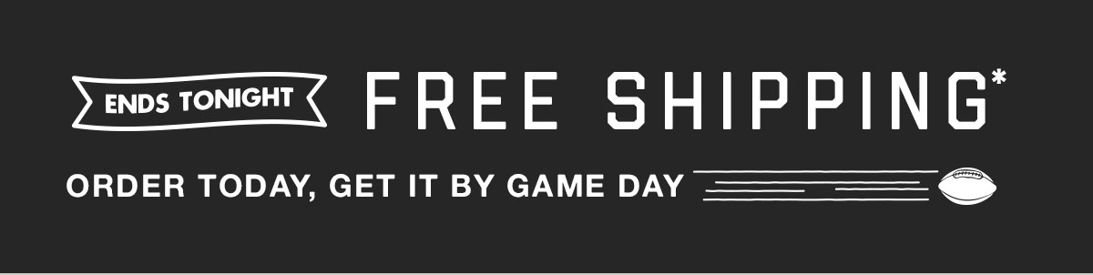 Free shipping* ends tonight! Order today, get it by game day.