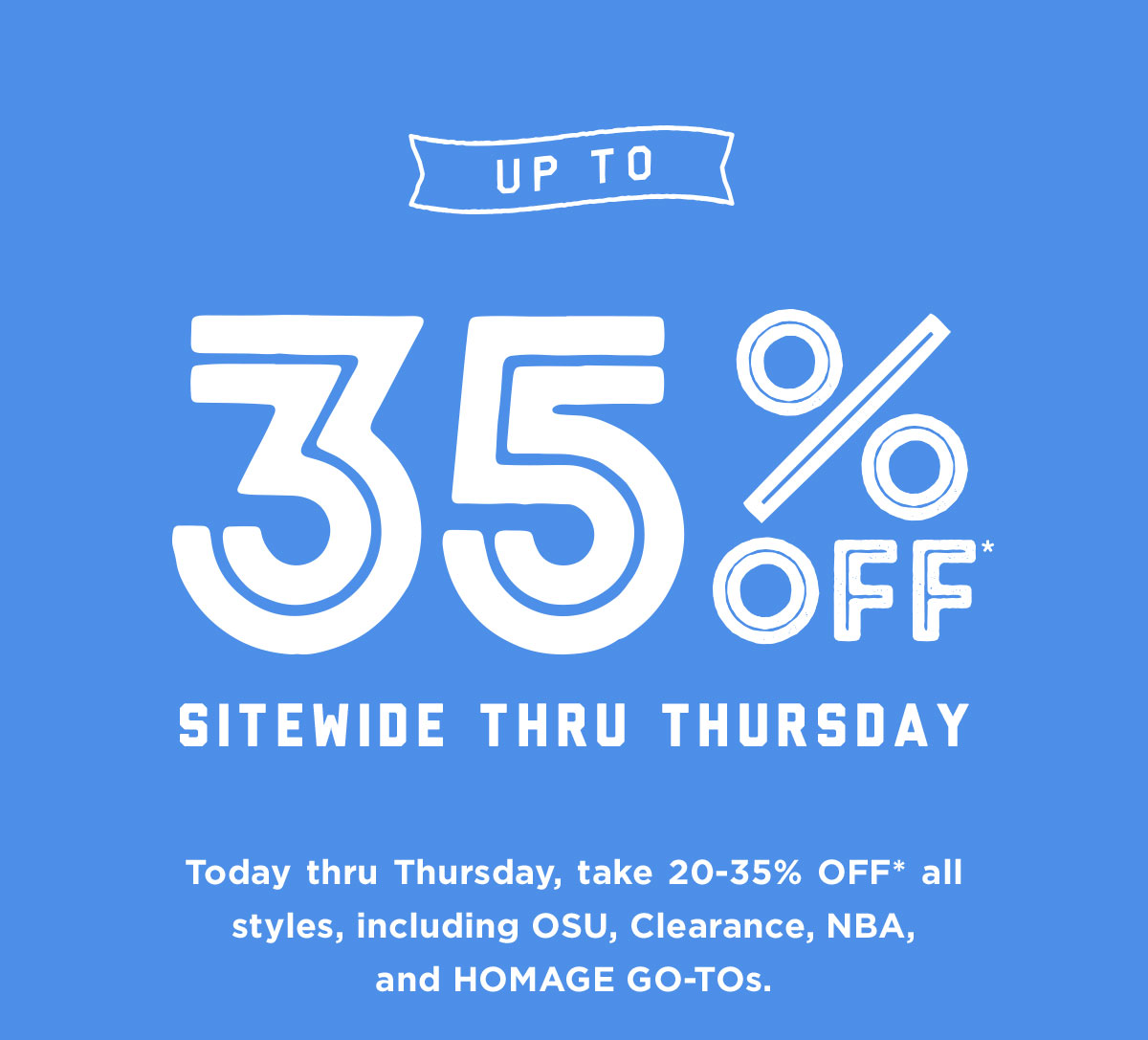 Up to 35% off* sitewide thru Thursday! Today thru Thursday, take 20-35% off* all styles, including OSU, Clearance, NBA, and HOMAGE Go-Tos.