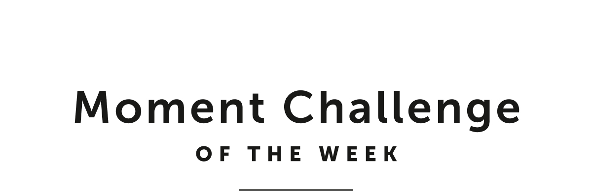 Moment Challenge Of The Week