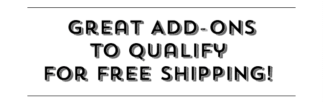 Great Add-Ons To Qualify For Free Shipping!