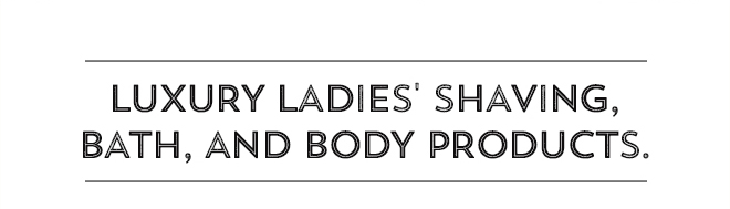 Luxury Ladies' Shaving, Bath, and Body Products.