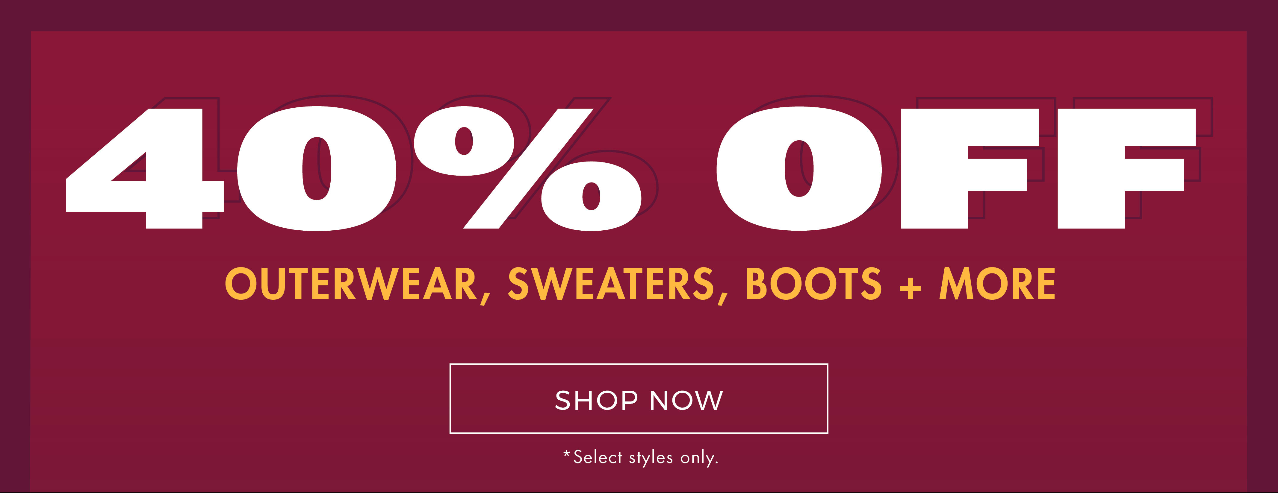 40% off outerwear, sweaters, boots & more* *Select styles only - Shop Now