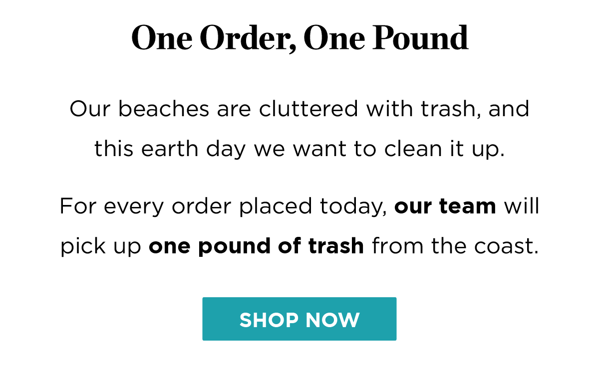 For every order placed today, our team will pick up one pound of trash from our coastline.