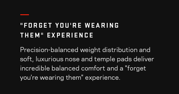 "Precision-balanced weight distribution and soft, luxurious nose and temple pads deliver incredible balanced comfort and a ""forget-you&squot;re-wearing-them"" experience."