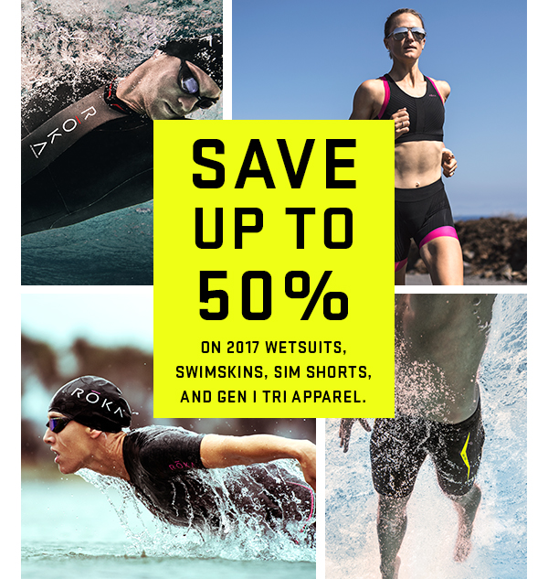 Save up to 50% on all 2017 wetsuits, swimskins, SIM shorts, and Gen I tri apparel.