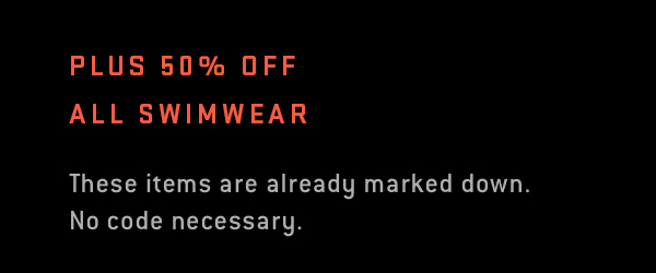 Plus 50% off all swimwear.