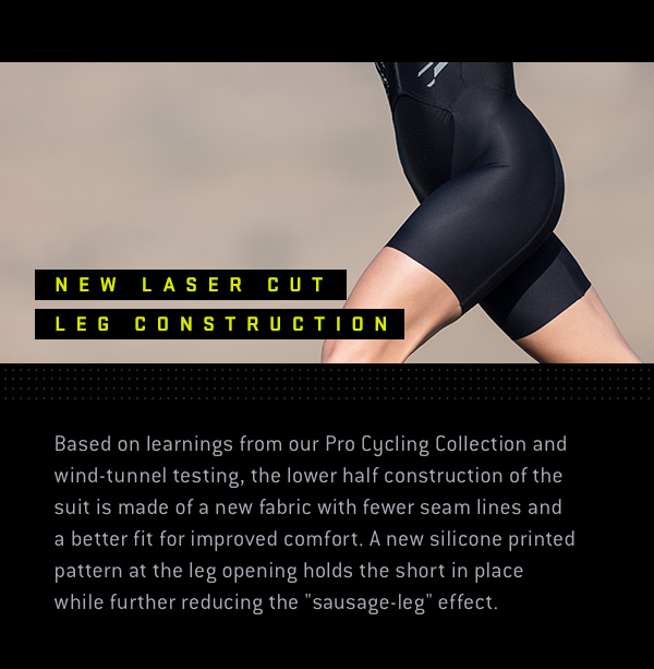 """Based on learnings from our Pro Cycling Collection and wind-tunnel testing, the lower half construction of the suit is made of a new fabric with fewer seam lines and a better fit for improved comfort. A new silicone printed pattern at the leg opening holds the short in place while further reducing the """"sausage-leg"""" effect."""