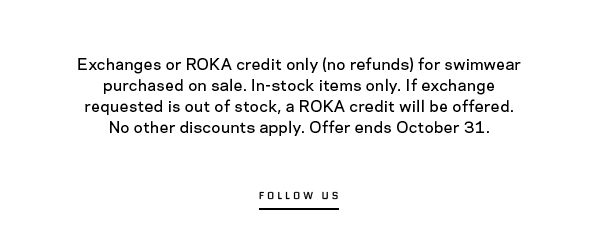 Exchanges or ROKA credit only (no refunds) for swimwear purchased on sale. In-stock items only. If exchange requested is out of stock, a ROKA credit will be offered. No other discounts apply. Offer ends October 31.