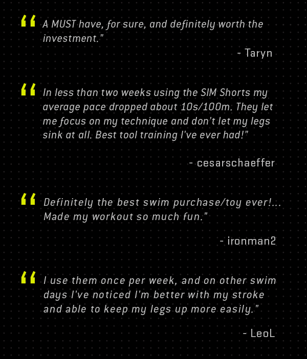 """A MUST have, for sure, and definitely worth the investment."" - Taryn  ""In less than two weeks using the SIM Shorts my average pace dropped about 10s/100m. They let me focus on my technique and don&squot;t let my legs sink at all. Best tool training I&squot;ve ever had!"" - cesarschaeffer  ""Definitely the best swim purchase/toy ever!... Made my workout so much fun."" - ironman2  ""I use them once per week, and on other swim days I&squot;ve noticed I&squot;m better with my stroke and able to keep my legs up more easily."" - LeoL"