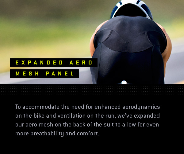 To accommodate the need for enhanced aerodynamics on the bike and ventilation on the run, we've expanded our aero mesh on the back of the suit to allow for even more breathability and comfort.