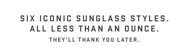 Six iconic sunglass styles. All less than an ounce.