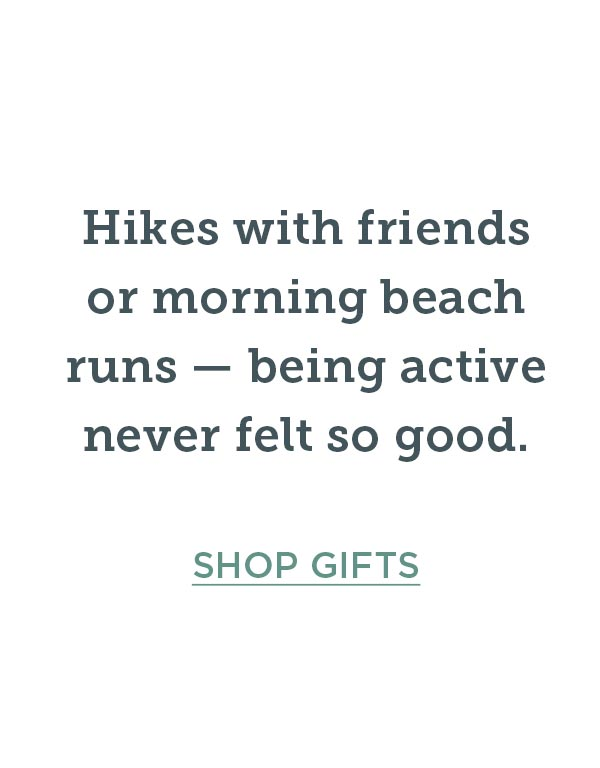 Hikes with friends or morning beach runs — being active never felt so good. Shop Gifts