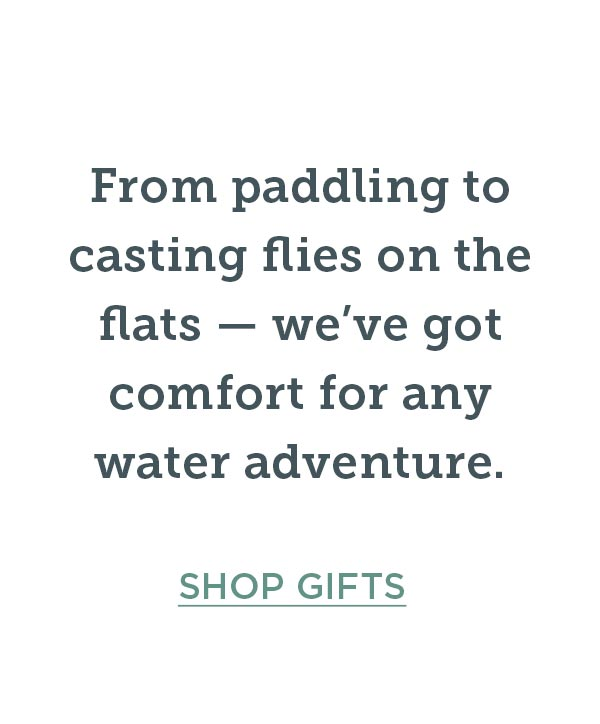 From paddling to casting flies on the flats — we've got comfort for any adventure. Shop Gifts